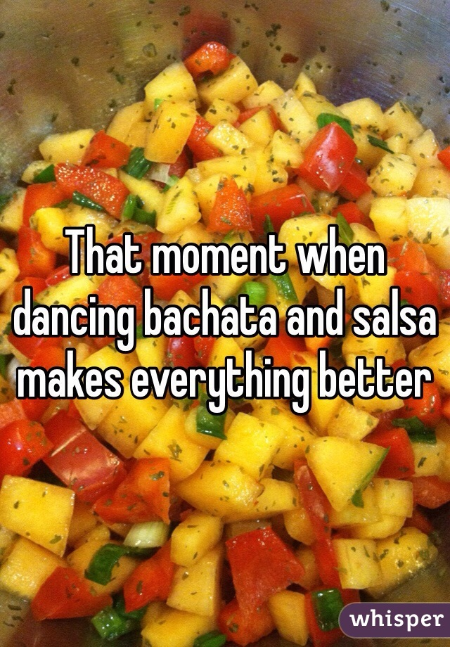 That moment when dancing bachata and salsa makes everything better