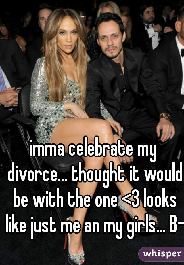 imma celebrate my divorce... thought it would be with the one <3 looks like just me an my girls... B-)