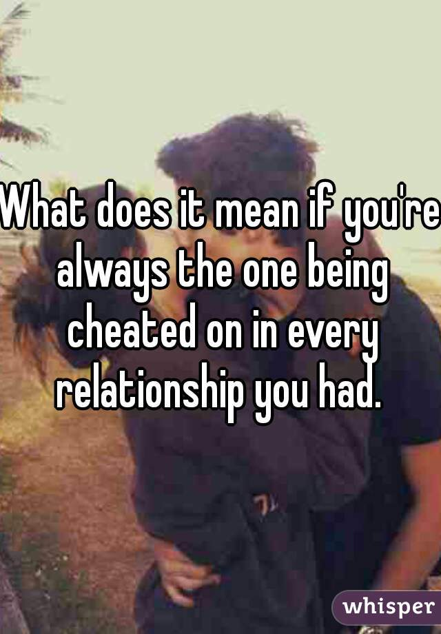 What does it mean if you're always the one being cheated on in every relationship you had.