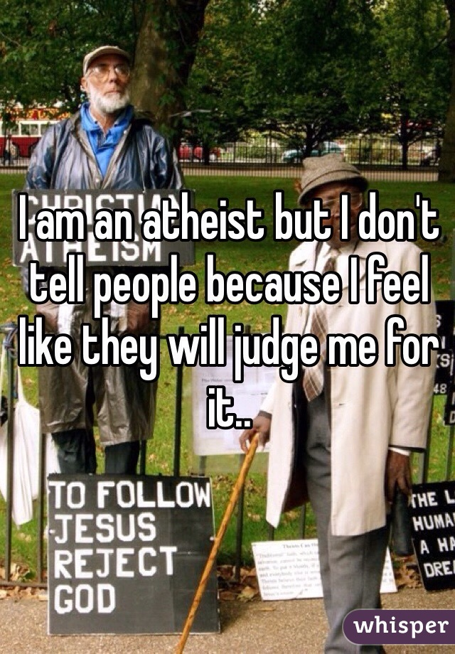 I am an atheist but I don't tell people because I feel like they will judge me for it..