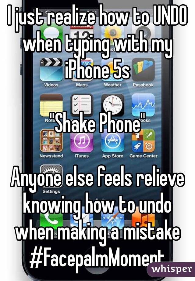 """I just realize how to UNDO  when typing with my iPhone 5s  """"Shake Phone""""    Anyone else feels relieve knowing how to undo when making a mistake #FacepalmMoment"""