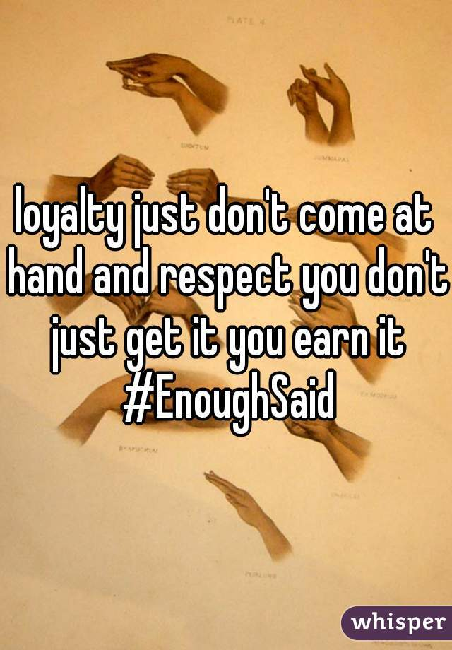 loyalty just don't come at hand and respect you don't just get it you earn it #EnoughSaid
