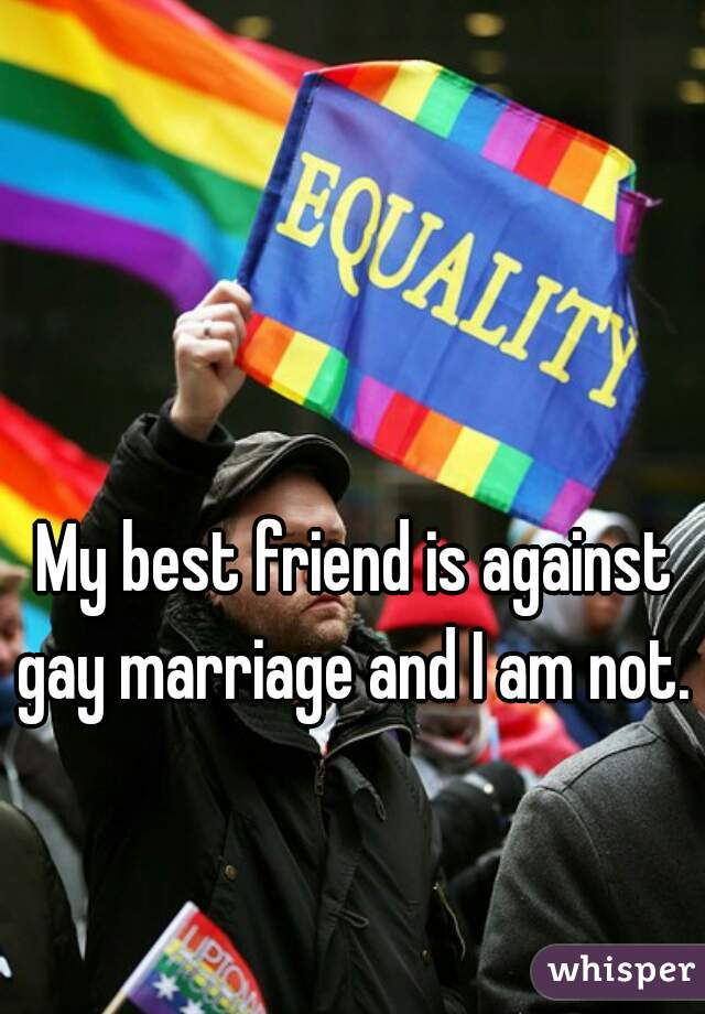 My best friend is against gay marriage and I am not.