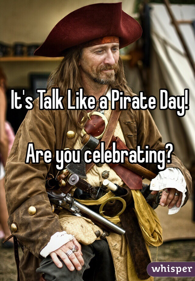 It's Talk Like a Pirate Day!  Are you celebrating?