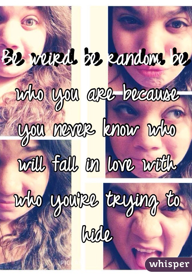 Be weird be random be who you are because you never know who will fall in love with who you're trying to hide