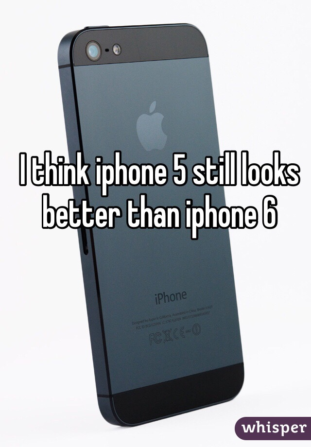 I think iphone 5 still looks better than iphone 6
