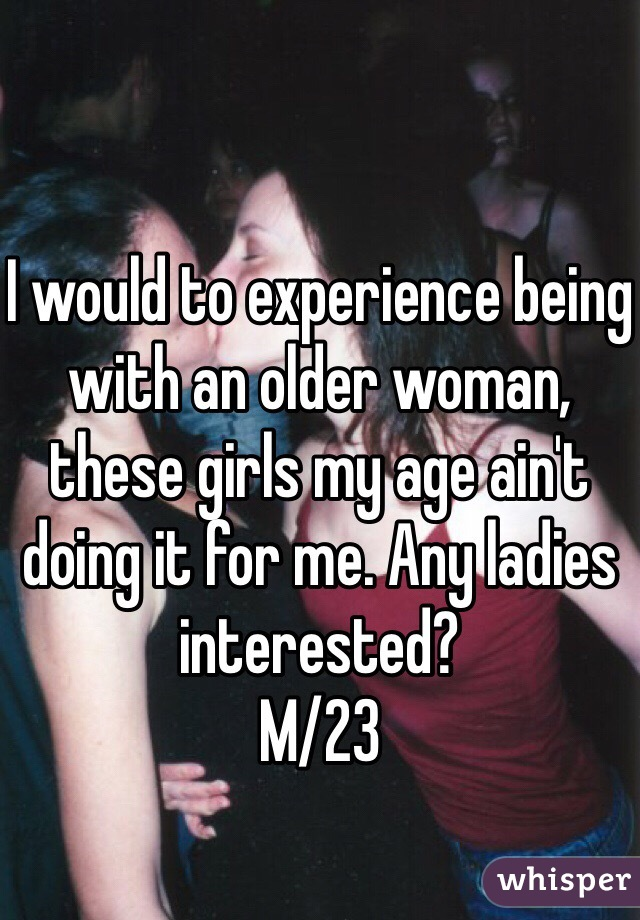 I would to experience being with an older woman, these girls my age ain't doing it for me. Any ladies interested? M/23