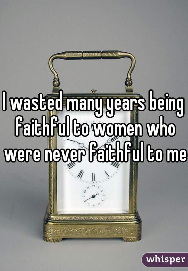 I wasted many years being faithful to women who were never faithful to me