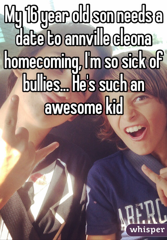 My 16 year old son needs a date to annville cleona homecoming, I'm so sick of bullies... He's such an awesome kid