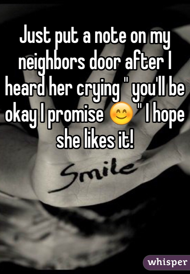 """Just put a note on my neighbors door after I heard her crying """" you'll be okay I promise 😊 """" I hope she likes it!"""