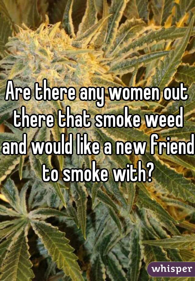 Are there any women out there that smoke weed and would like a new friend to smoke with?