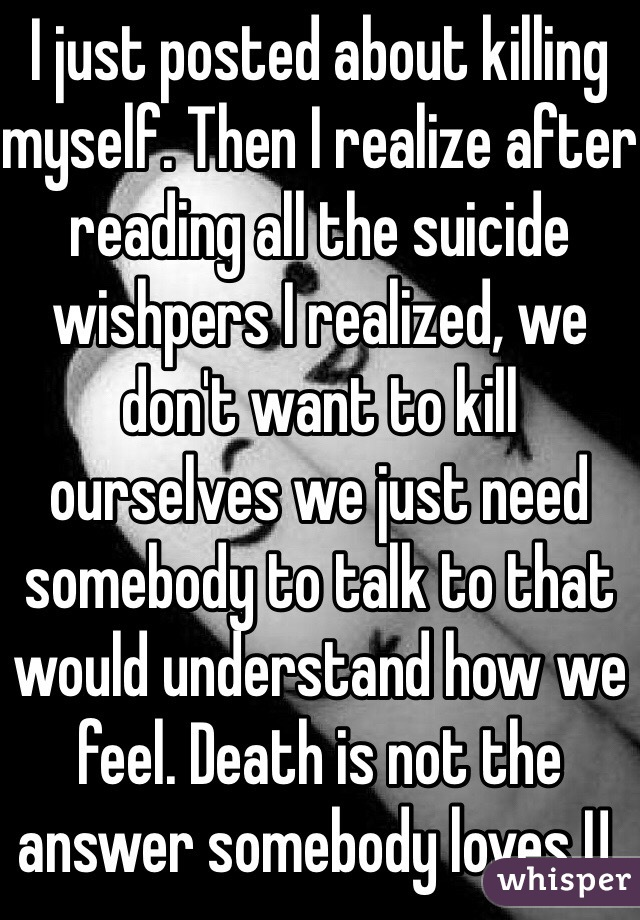 I just posted about killing myself. Then I realize after reading all the suicide wishpers I realized, we don't want to kill ourselves we just need somebody to talk to that would understand how we feel. Death is not the answer somebody loves U.