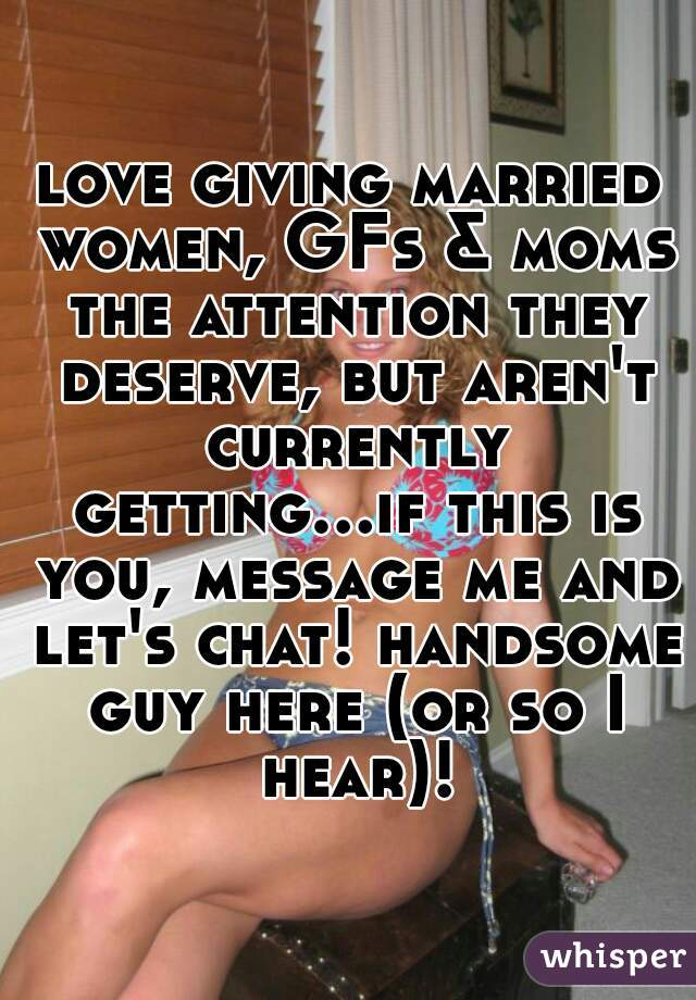 love giving married women, GFs & moms the attention they deserve, but aren't currently getting...if this is you, message me and let's chat! handsome guy here (or so I hear)!