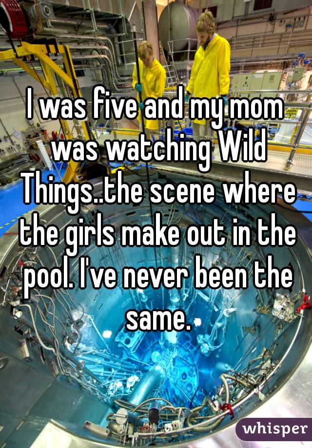 I was five and my mom was watching Wild Things..the scene where the girls make out in the pool. I've never been the same.