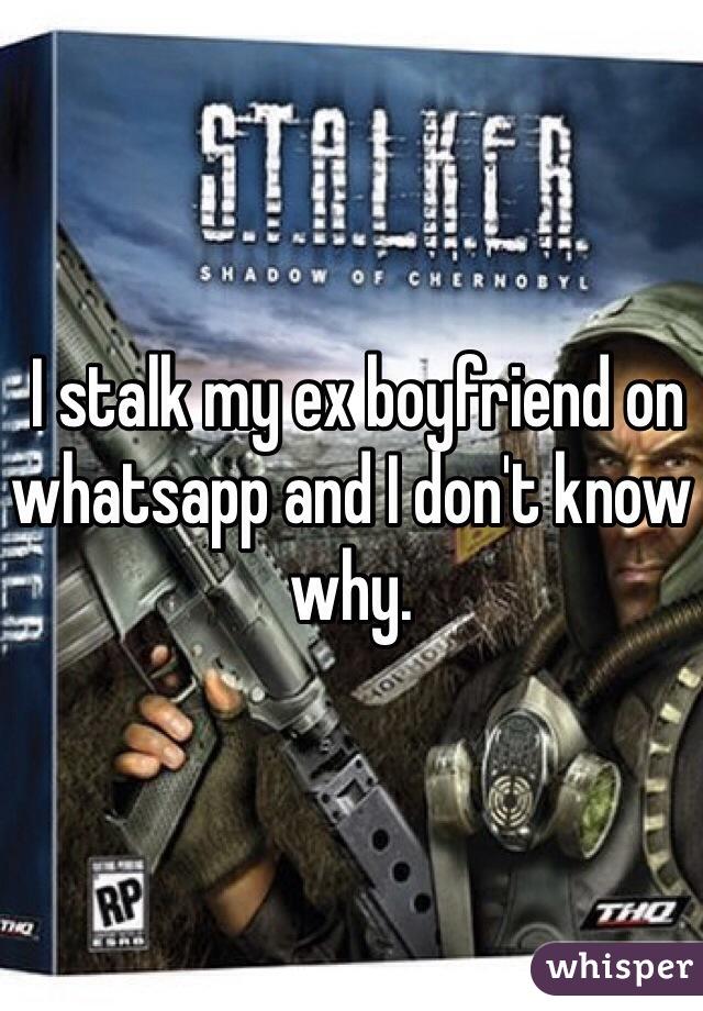 I stalk my ex boyfriend on whatsapp and I don't know why.