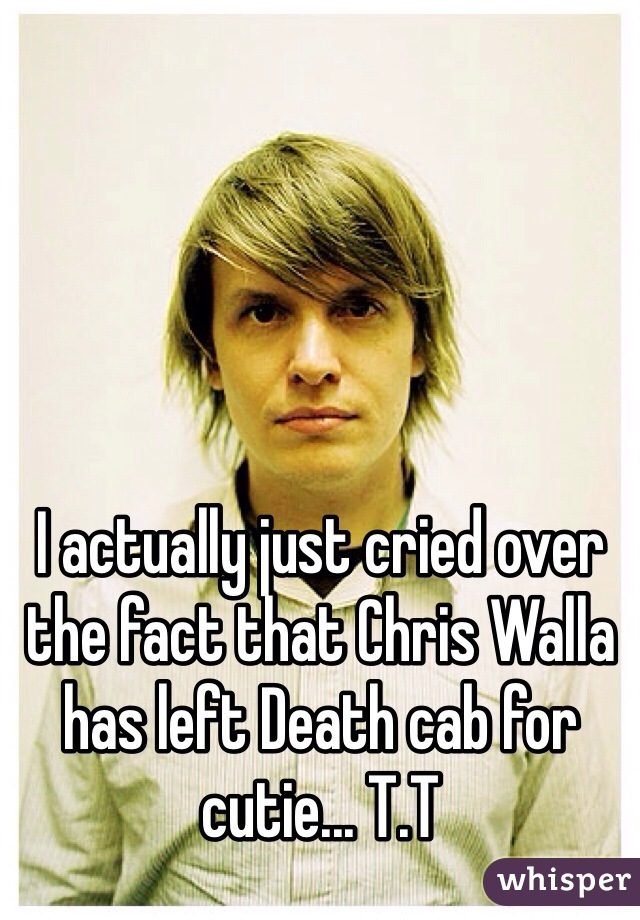 I actually just cried over the fact that Chris Walla has left Death cab for cutie... T.T