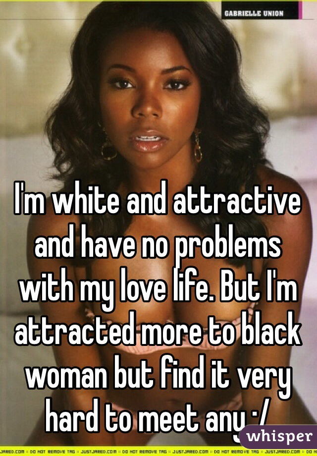 I'm white and attractive and have no problems with my love life. But I'm attracted more to black woman but find it very hard to meet any :/