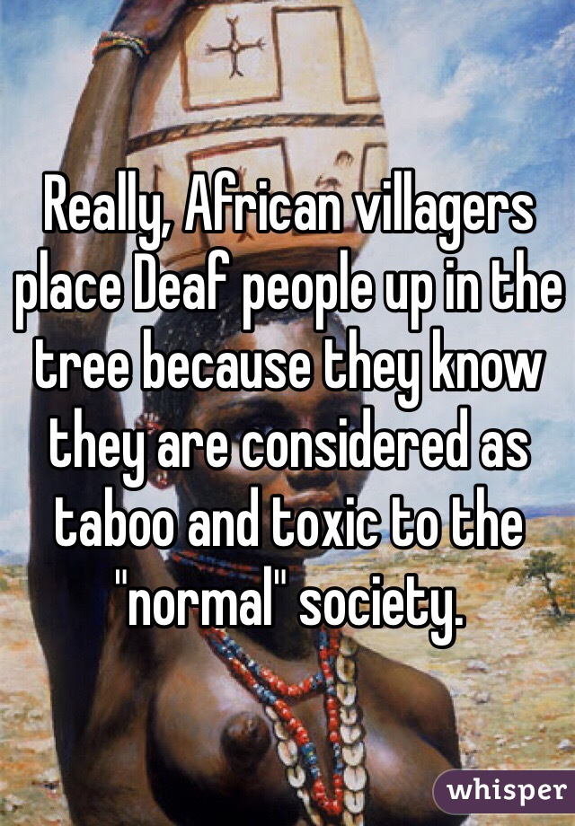 "Really, African villagers place Deaf people up in the tree because they know they are considered as taboo and toxic to the ""normal"" society."