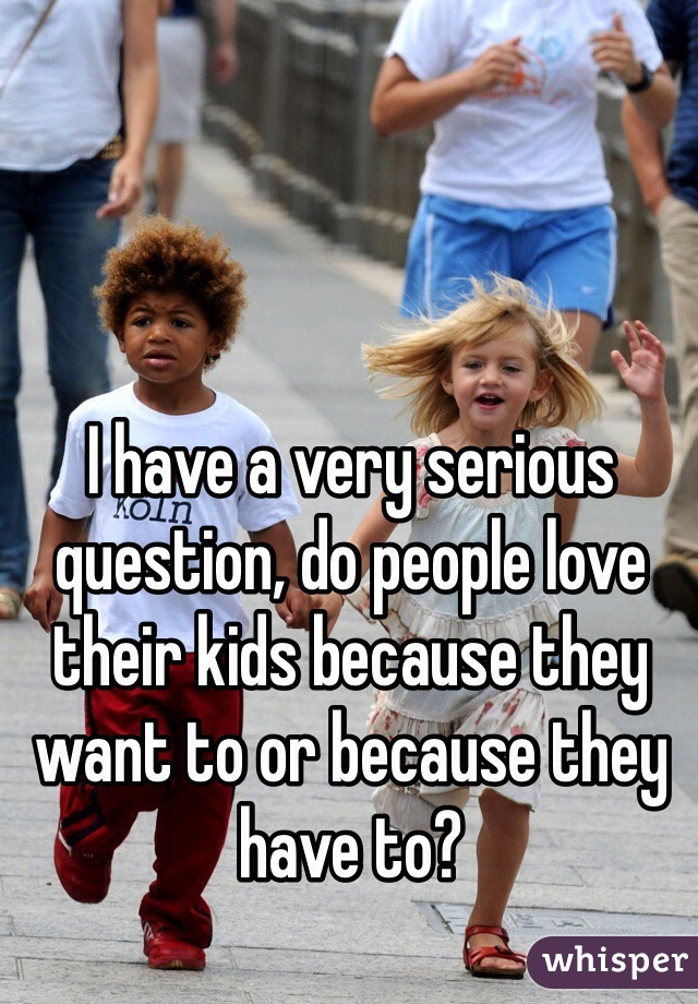 I have a very serious question, do people love their kids because they want to or because they have to?