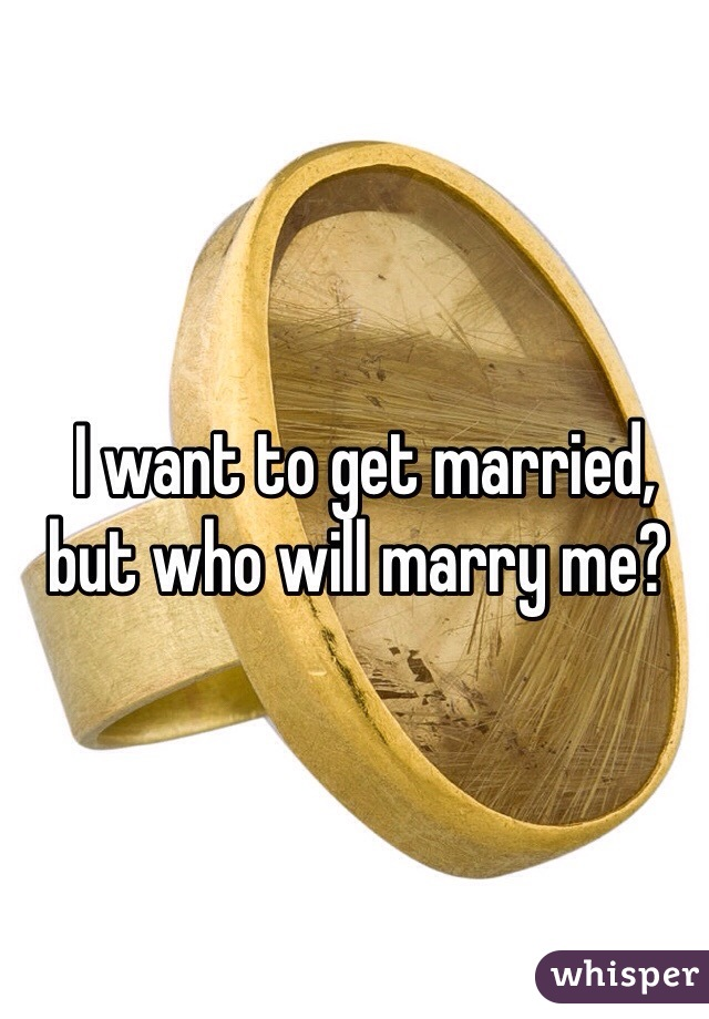 I want to get married, but who will marry me?