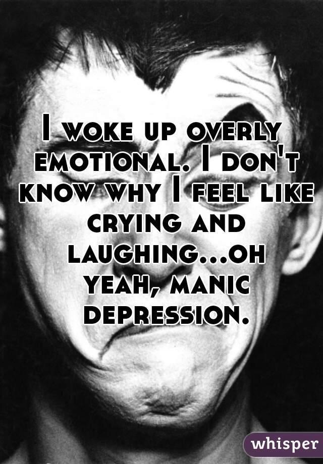 I woke up overly emotional. I don't know why I feel like crying and laughing...oh yeah, manic depression.