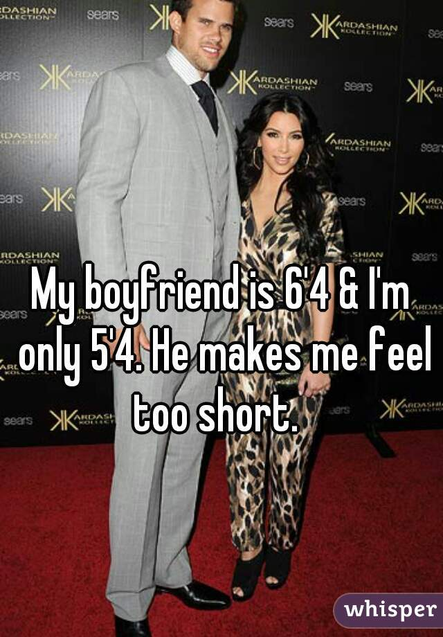 My boyfriend is 6'4 & I'm only 5'4. He makes me feel too short.