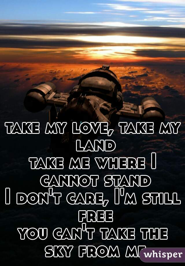 take my love, take my land take me where I cannot stand I don't care, I'm still free you can't take the sky from me