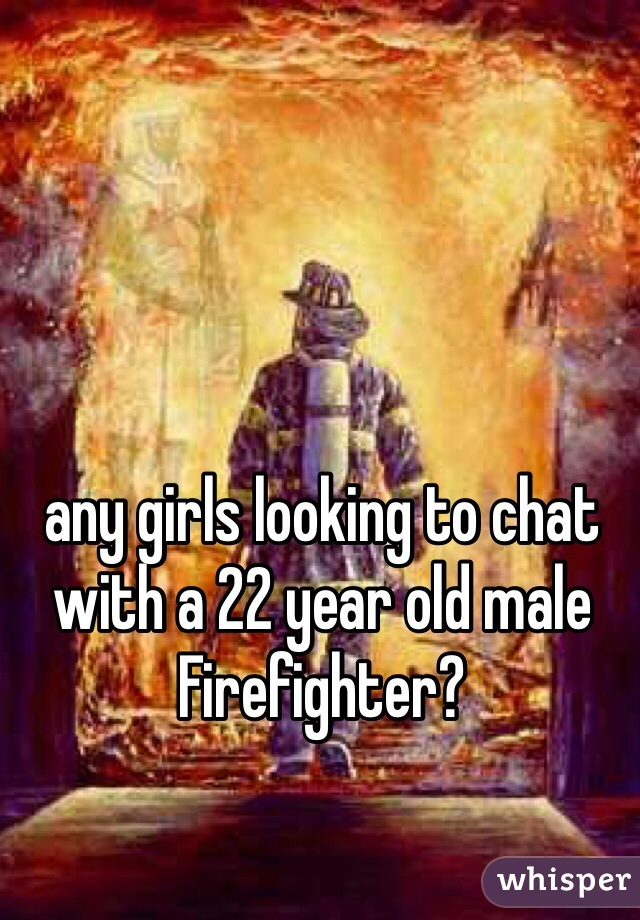 any girls looking to chat with a 22 year old male Firefighter?