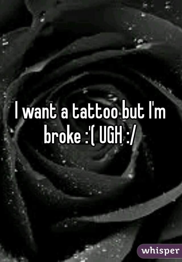I want a tattoo but I'm broke :'( UGH :/