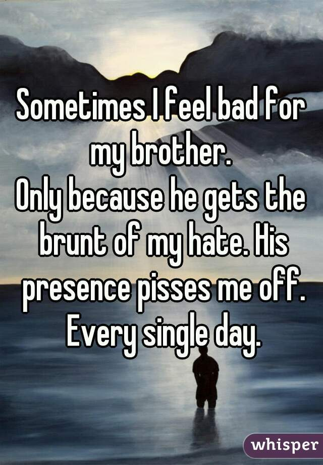 Sometimes I feel bad for my brother.   Only because he gets the brunt of my hate. His presence pisses me off. Every single day.