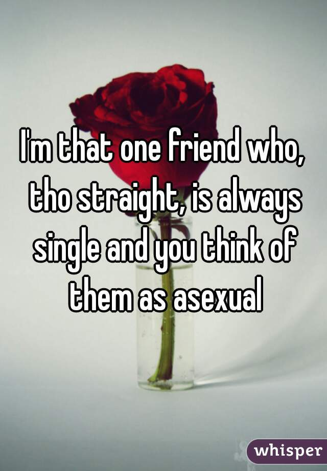 I'm that one friend who, tho straight, is always single and you think of them as asexual