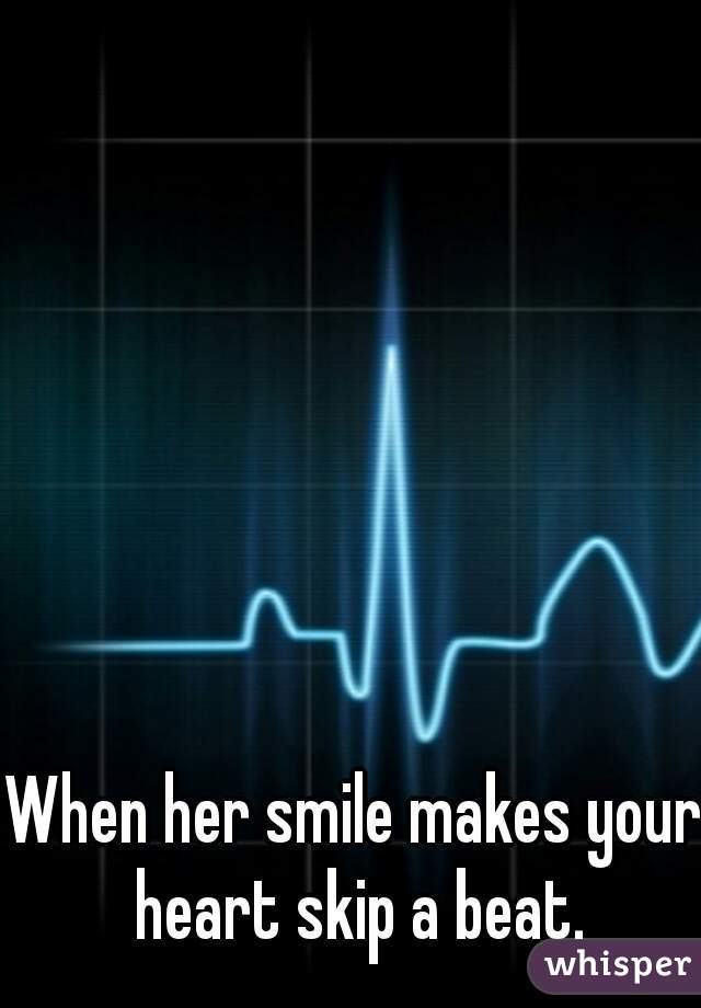 When her smile makes your heart skip a beat.