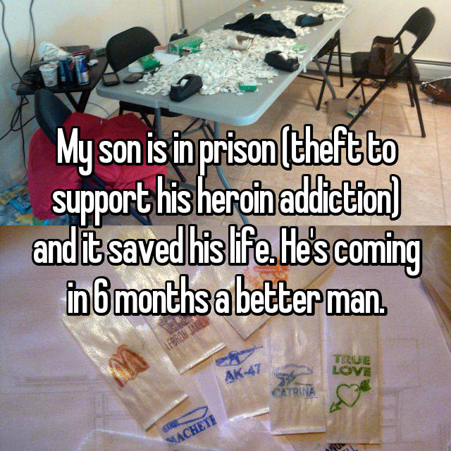 My son is in prison (theft to support his heroin addiction) and it saved his life. He's coming in 6 months a better man.