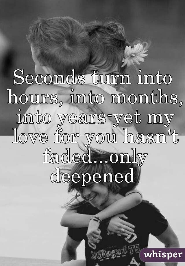 Seconds turn into hours, into months, into years-yet my love for you hasn't faded...only deepened