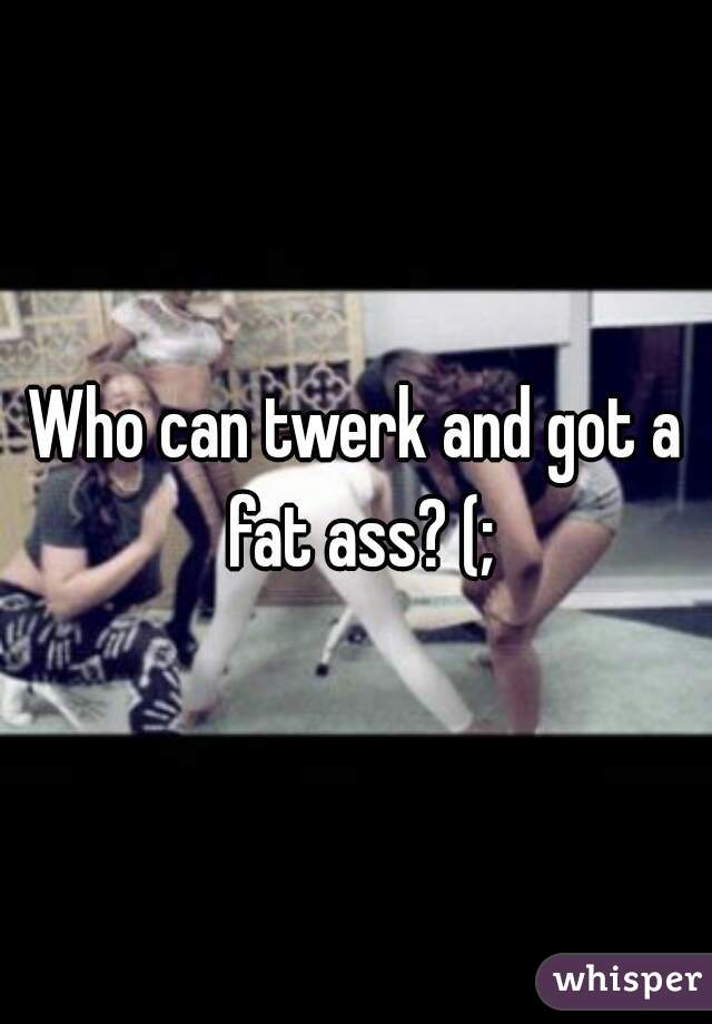 Who can twerk and got a fat ass? (;