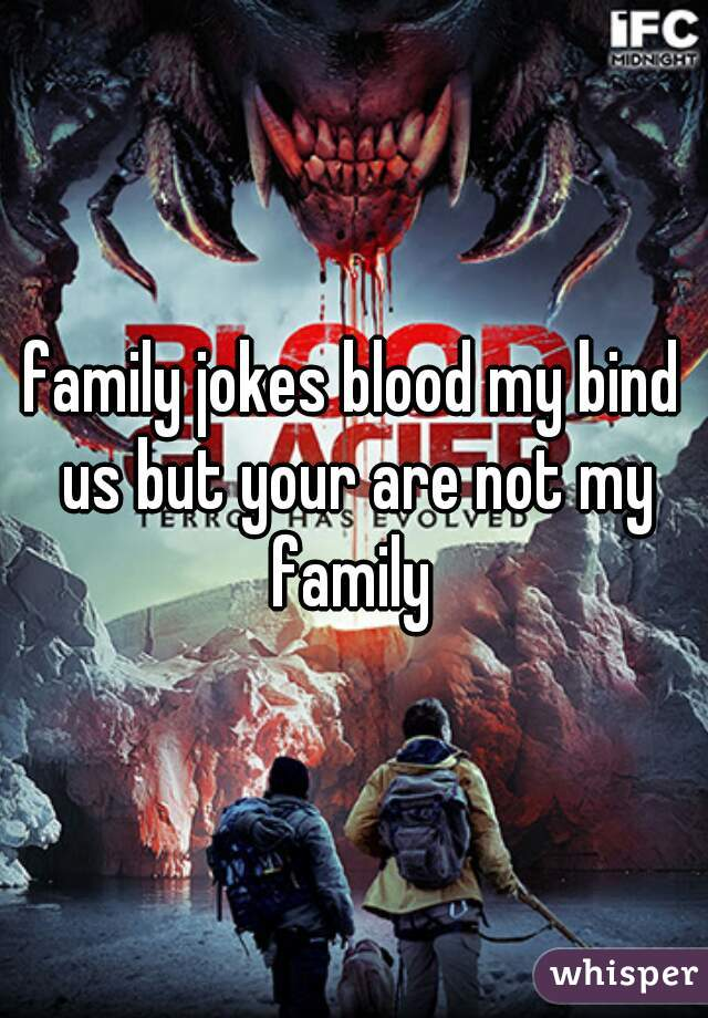 family jokes blood my bind us but your are not my family