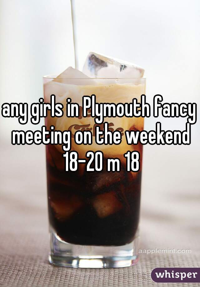 any girls in Plymouth fancy meeting on the weekend 18-20 m 18