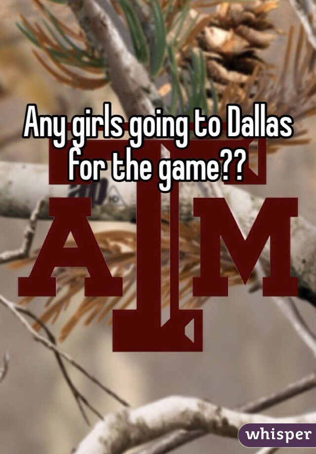 Any girls going to Dallas for the game??