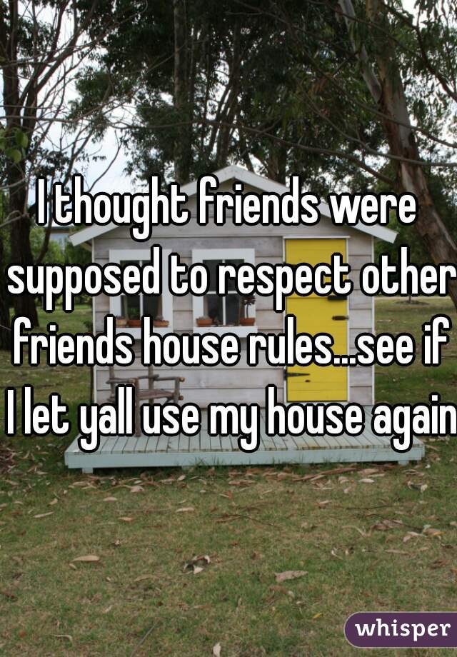 I thought friends were supposed to respect other friends house rules...see if I let yall use my house again.