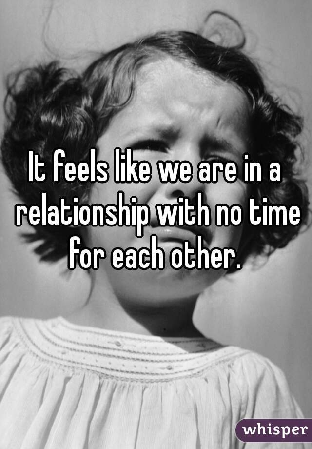 It feels like we are in a relationship with no time for each other.