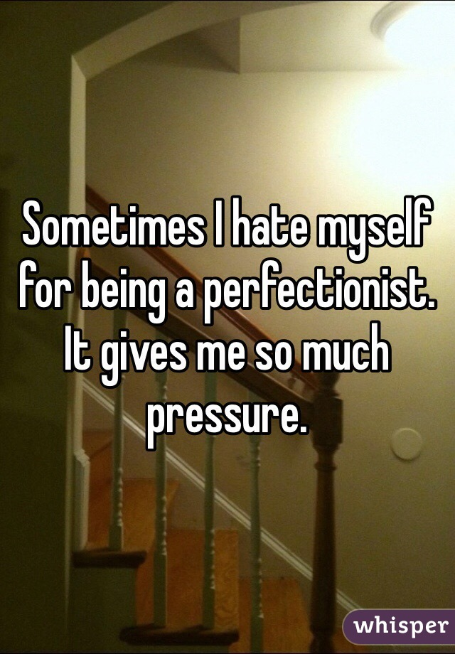 Sometimes I hate myself for being a perfectionist. It gives me so much pressure.