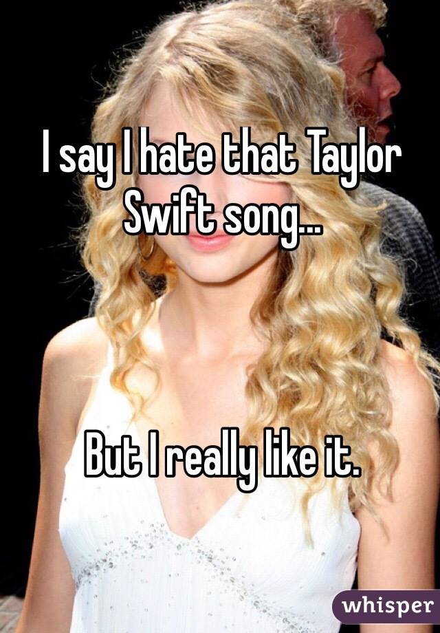 I say I hate that Taylor Swift song...    But I really like it.