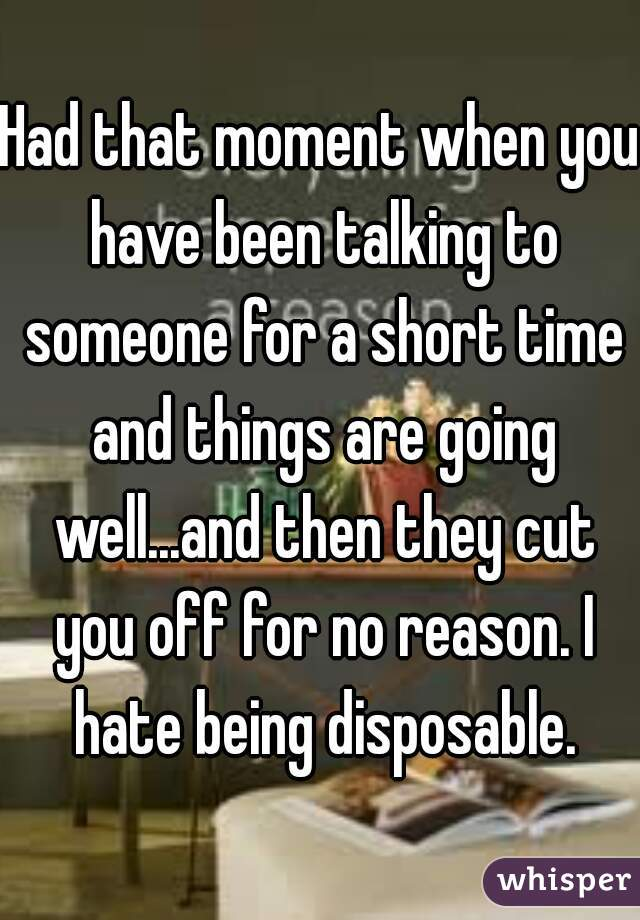 Had that moment when you have been talking to someone for a short time and things are going well...and then they cut you off for no reason. I hate being disposable.