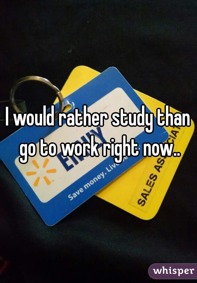 I would rather study than go to work right now..