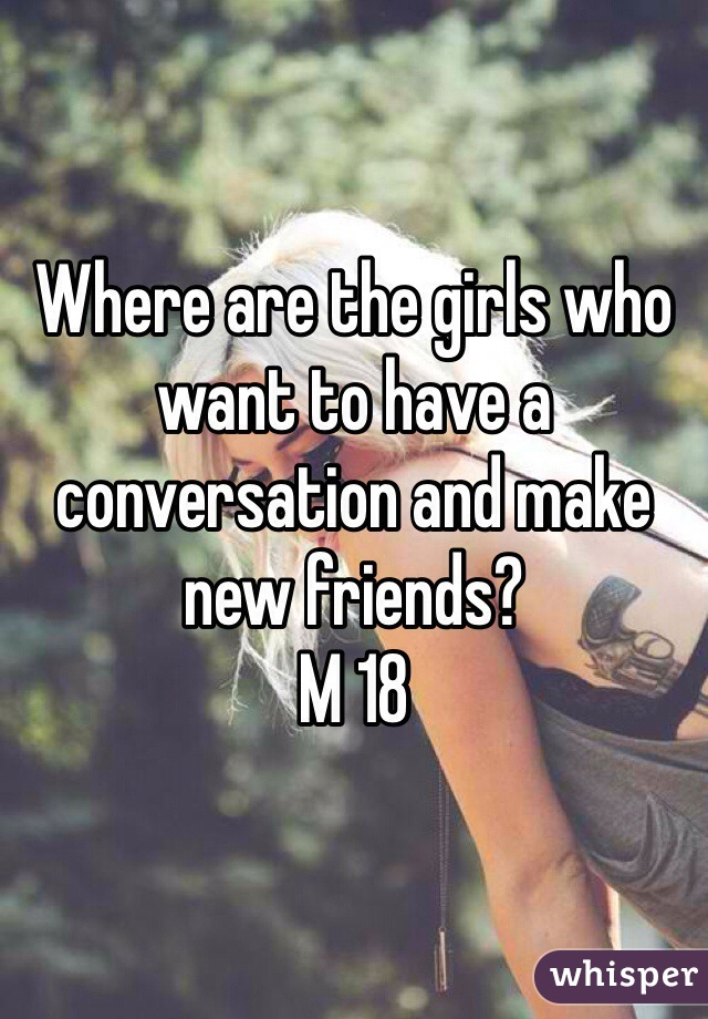 Where are the girls who want to have a conversation and make new friends? M 18