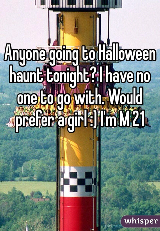 Anyone going to Halloween haunt tonight? I have no one to go with. Would prefer a girl :) I'm M 21