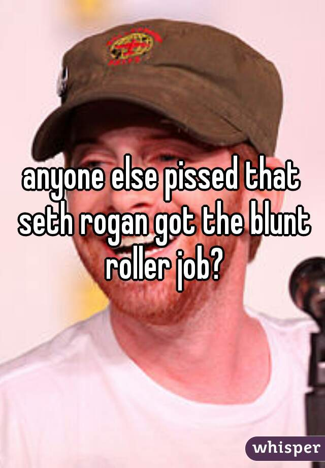 anyone else pissed that seth rogan got the blunt roller job?