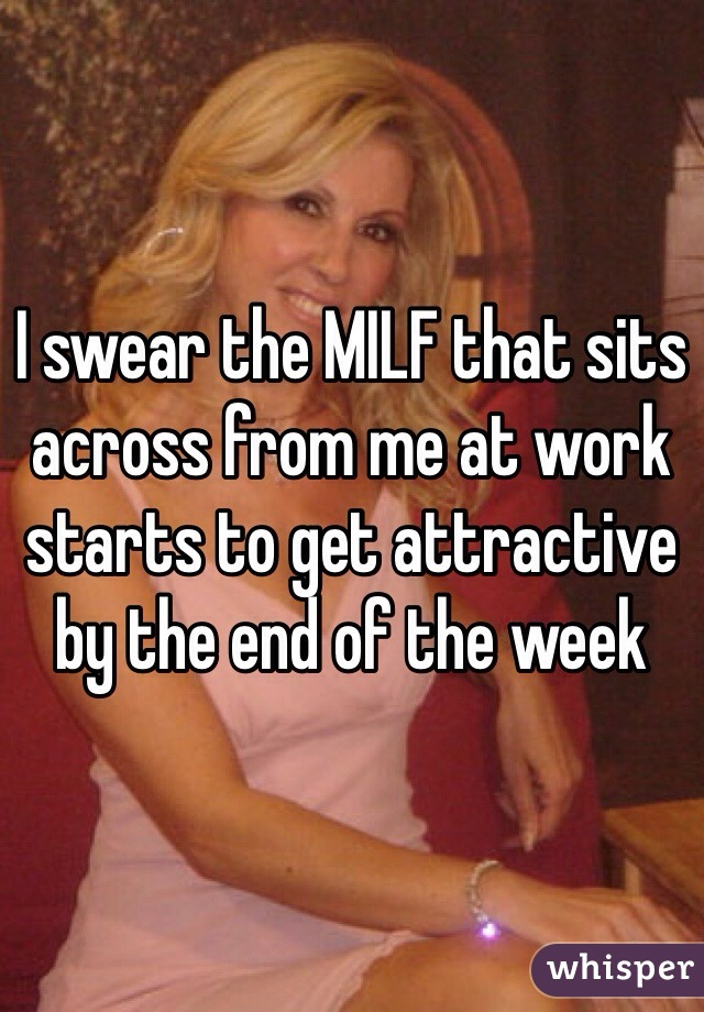 I swear the MILF that sits across from me at work starts to get attractive by the end of the week