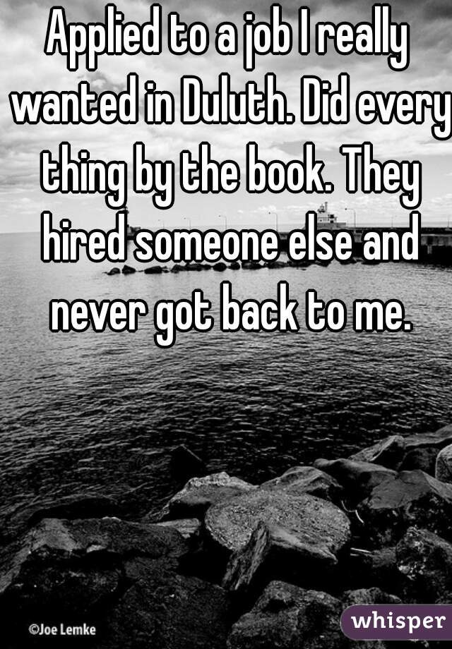 Applied to a job I really wanted in Duluth. Did every thing by the book. They hired someone else and never got back to me.