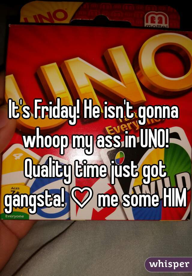 It's Friday! He isn't gonna whoop my ass in UNO! Quality time just got gangsta! ♡ me some HIM